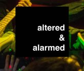 Altered and Alarmed